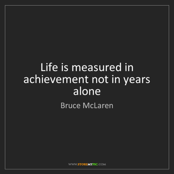 Bruce McLaren: Life is measured in achievement not in years alone