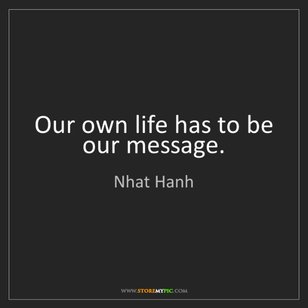 Nhat Hanh: Our own life has to be our message.