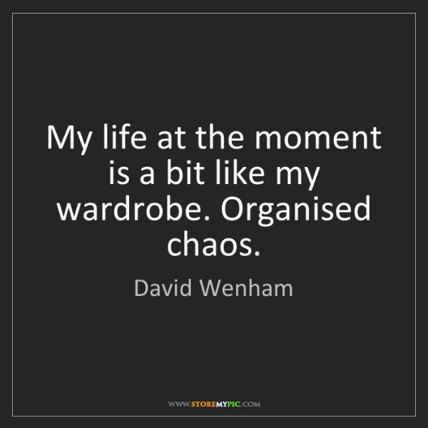 David Wenham: My life at the moment is a bit like my wardrobe. Organised...