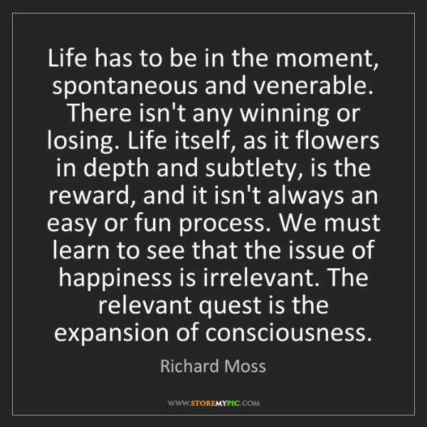 Richard Moss: Life has to be in the moment, spontaneous and venerable....