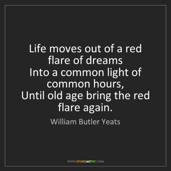 William Butler Yeats: Life moves out of a red flare of dreams   Into a common...