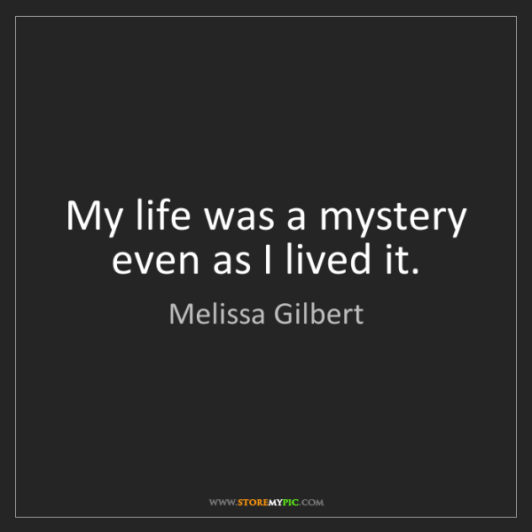 Melissa Gilbert: My life was a mystery even as I lived it.