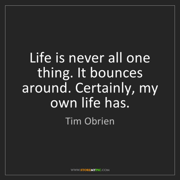 Tim Obrien: Life is never all one thing. It bounces around. Certainly,...