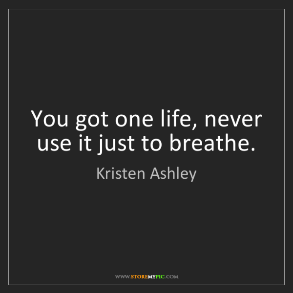Kristen Ashley: You got one life, never use it just to breathe.