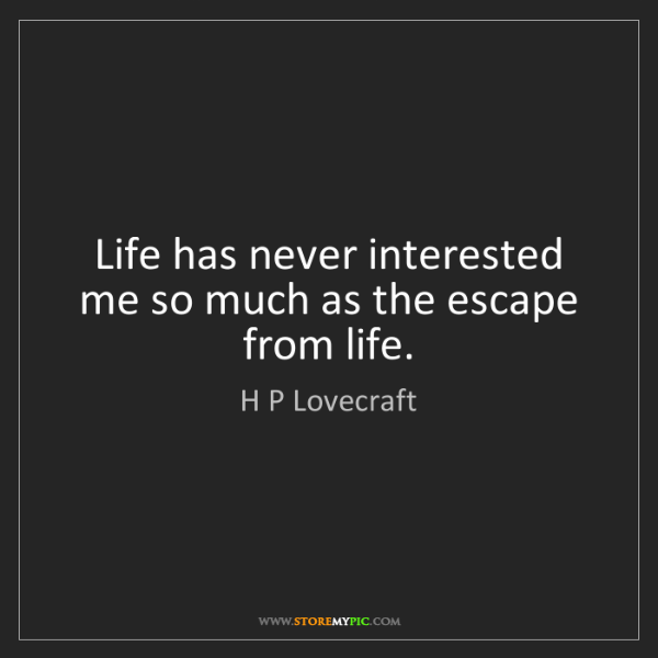 H P Lovecraft: Life has never interested me so much as the escape from...