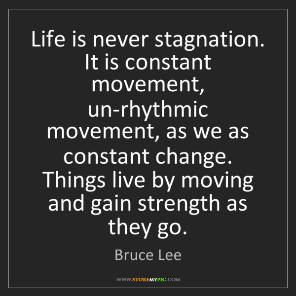 Bruce Lee: Life is never stagnation. It is constant movement, un-rhythmic...