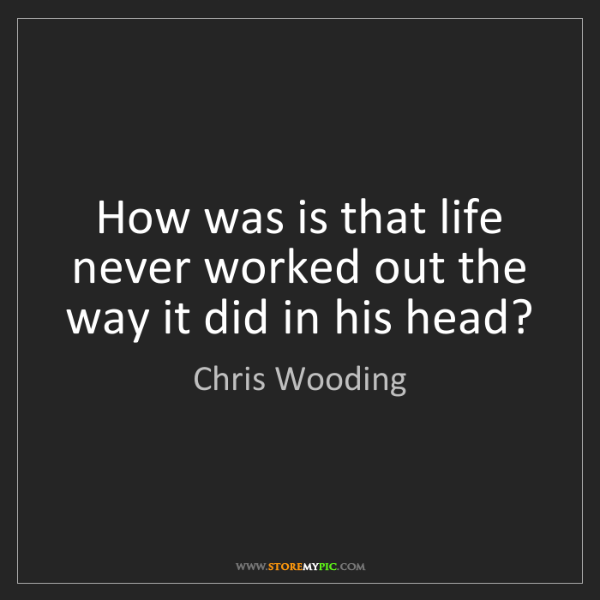 Chris Wooding: How was is that life never worked out the way it did...