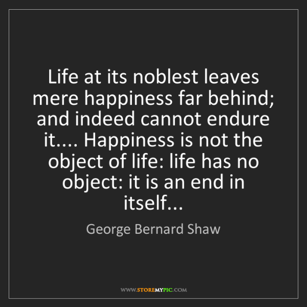 George Bernard Shaw: Life at its noblest leaves mere happiness far behind;...