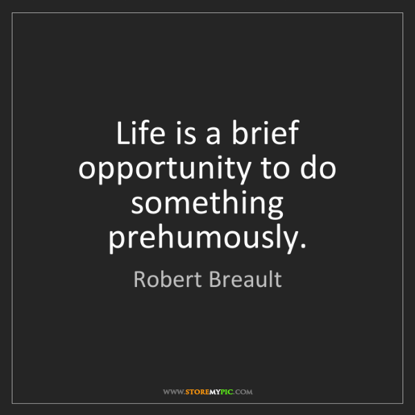 Robert Breault: Life is a brief opportunity to do something prehumously.
