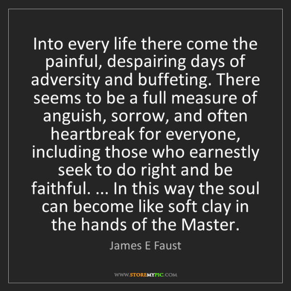 James E Faust: Into every life there come the painful, despairing days...
