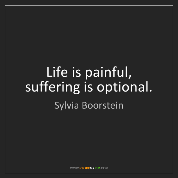 Sylvia Boorstein: Life is painful, suffering is optional.