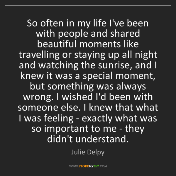 Julie Delpy: So often in my life I've been with people and shared...