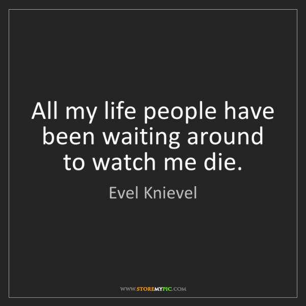 Evel Knievel: All my life people have been waiting around to watch...