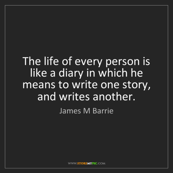 James M Barrie: The life of every person is like a diary in which he...