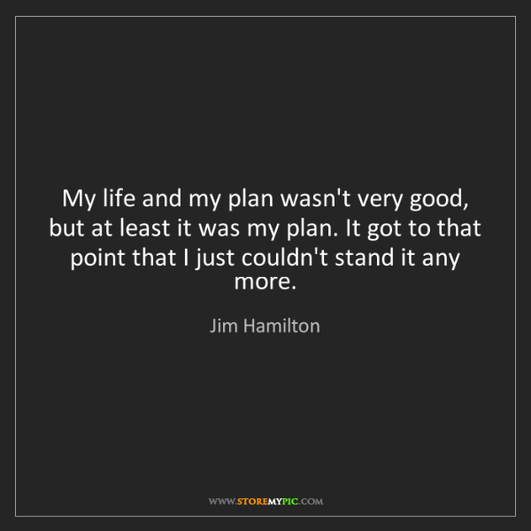 Jim Hamilton: My life and my plan wasn't very good, but at least it...