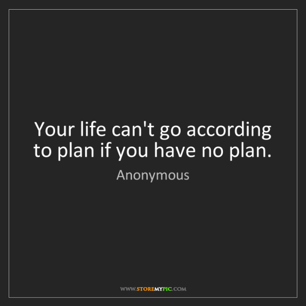 Anonymous: Your life can't go according to plan if you have no plan.