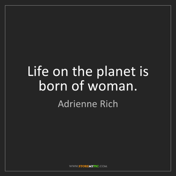 Adrienne Rich: Life on the planet is born of woman.