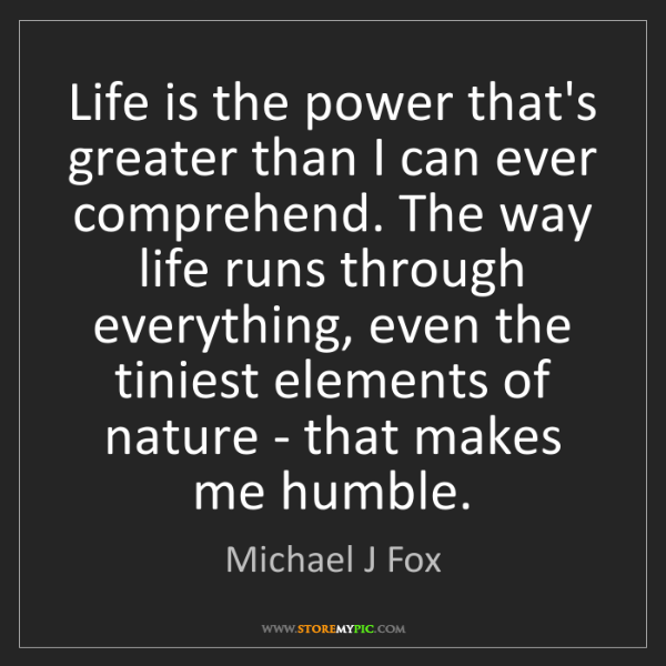 Michael J Fox: Life is the power that's greater than I can ever comprehend....