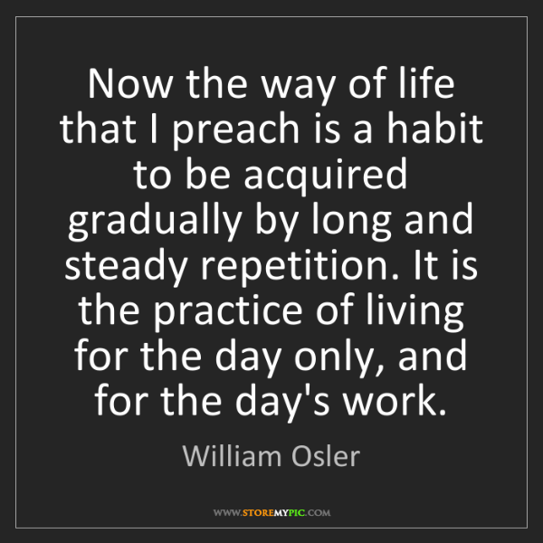 William Osler: Now the way of life that I preach is a habit to be acquired...