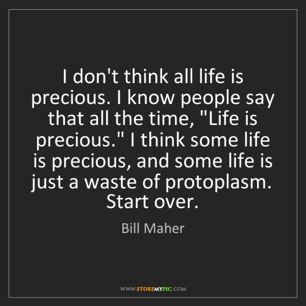 Bill Maher: I don't think all life is precious. I know people say...