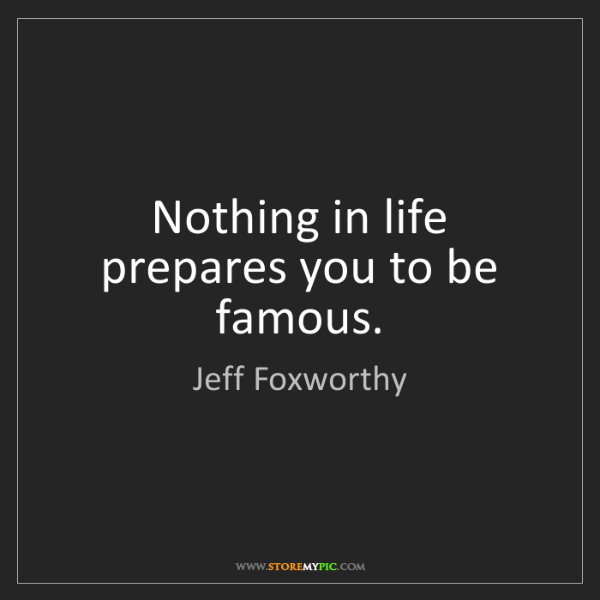 Jeff Foxworthy: Nothing in life prepares you to be famous.
