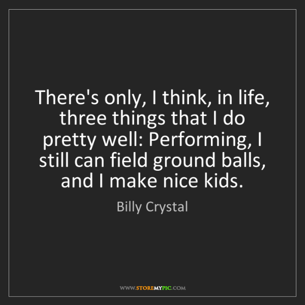 Billy Crystal: There's only, I think, in life, three things that I do...