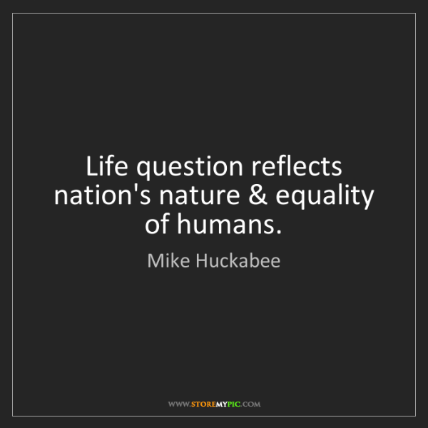 Mike Huckabee: Life question reflects nation's nature & equality of...