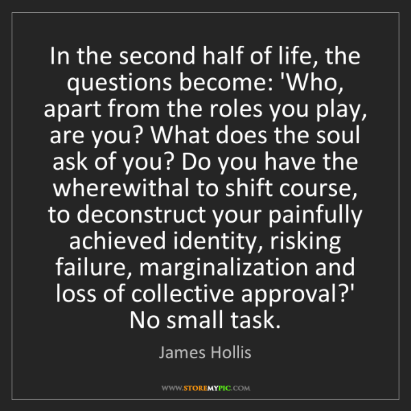 James Hollis: In the second half of life, the questions become: 'Who,...
