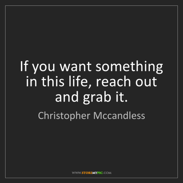 Christopher Mccandless: If you want something in this life, reach out and grab...