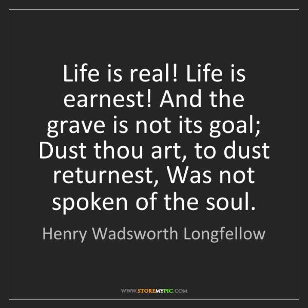 Henry Wadsworth Longfellow: Life is real! Life is earnest! And the grave is not its...