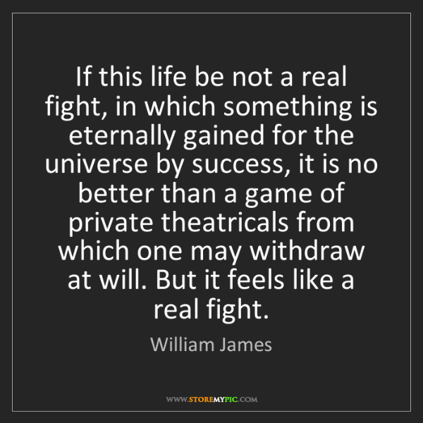 William James: If this life be not a real fight, in which something...