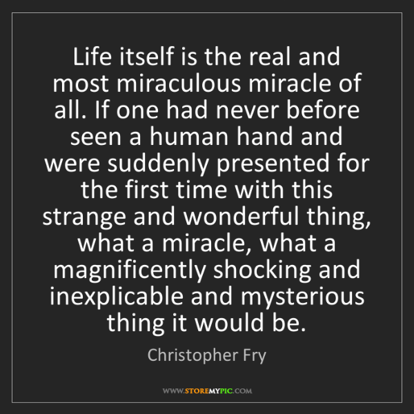 Christopher Fry: Life itself is the real and most miraculous miracle of...