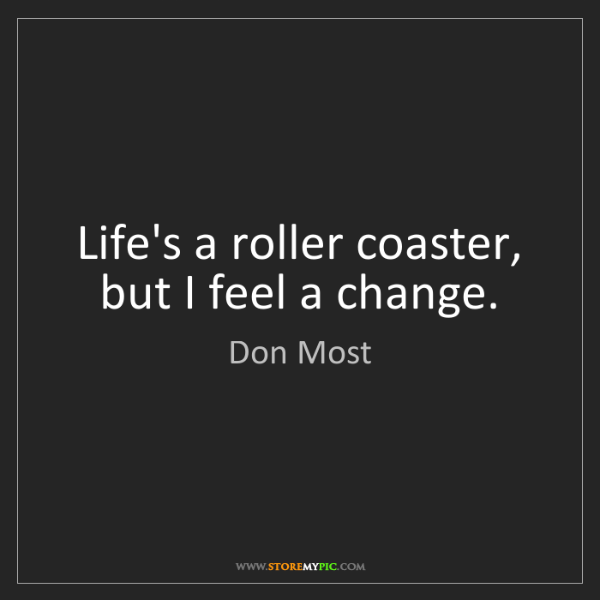 Don Most: Life's a roller coaster, but I feel a change.
