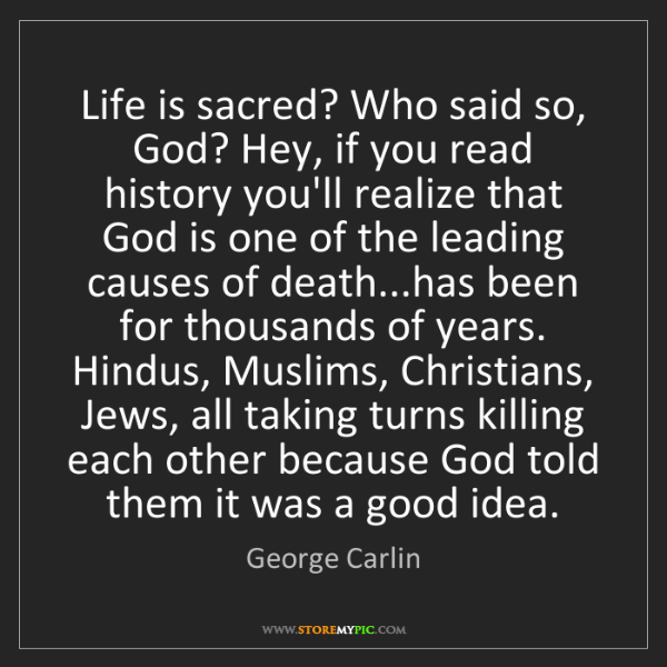 George Carlin: Life is sacred? Who said so, God? Hey, if you read history...