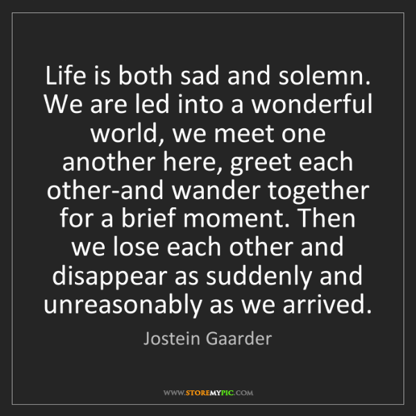 Jostein Gaarder: Life is both sad and solemn. We are led into a wonderful...