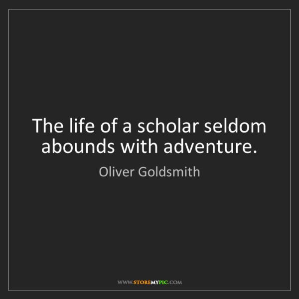 Oliver Goldsmith: The life of a scholar seldom abounds with adventure.