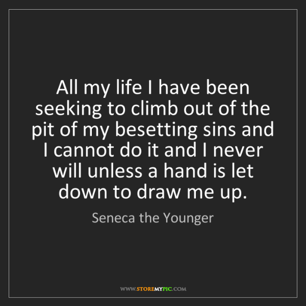 Seneca the Younger: All my life I have been seeking to climb out of the pit...