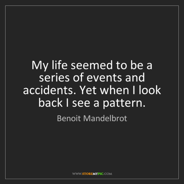 Benoit Mandelbrot: My life seemed to be a series of events and accidents....