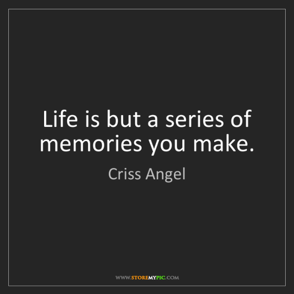 Criss Angel: Life is but a series of memories you make.