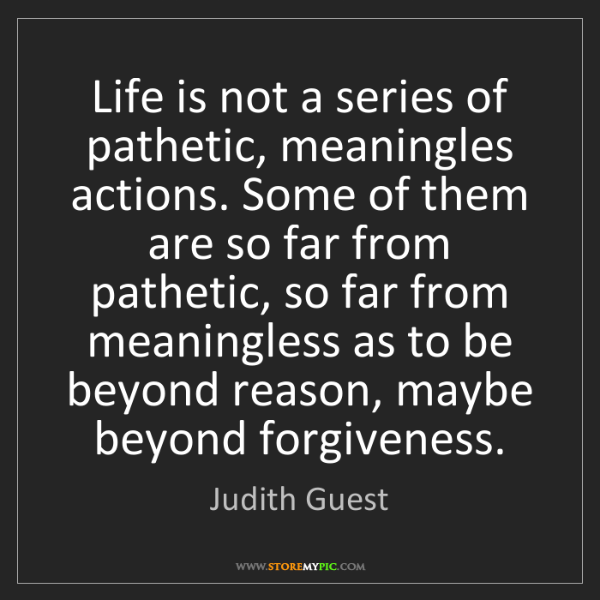 Judith Guest: Life is not a series of pathetic, meaningles actions....