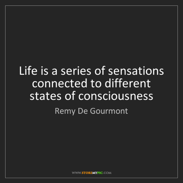 Remy De Gourmont: Life is a series of sensations connected to different...