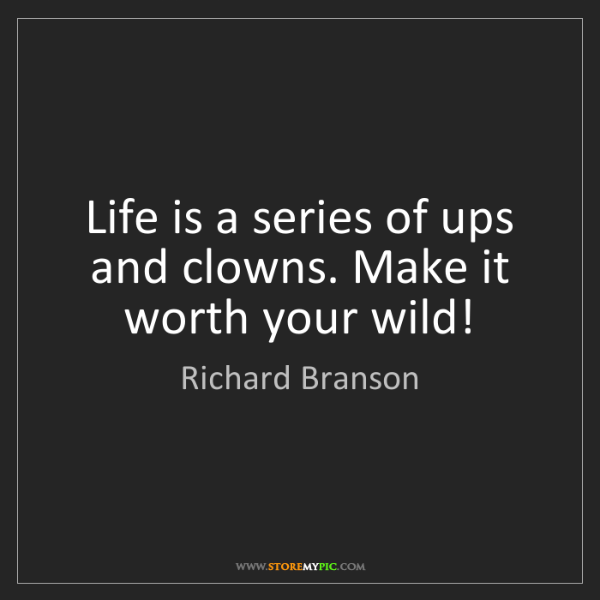 Richard Branson: Life is a series of ups and clowns. Make it worth your...