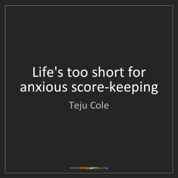 Teju Cole: Life's too short for anxious score-keeping