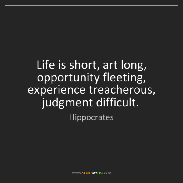 Hippocrates: Life is short, art long, opportunity fleeting, experience...
