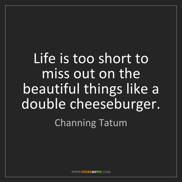 Channing Tatum: Life is too short to miss out on the beautiful things...