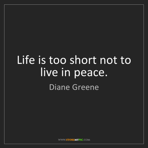 Diane Greene: Life is too short not to live in peace.