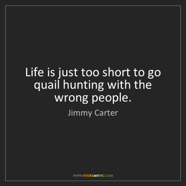 Jimmy Carter: Life is just too short to go quail hunting with the wrong...