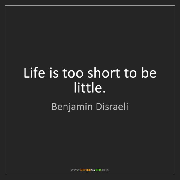 Benjamin Disraeli: Life is too short to be little.