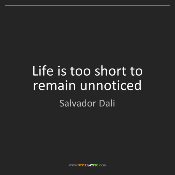 Salvador Dali: Life is too short to remain unnoticed