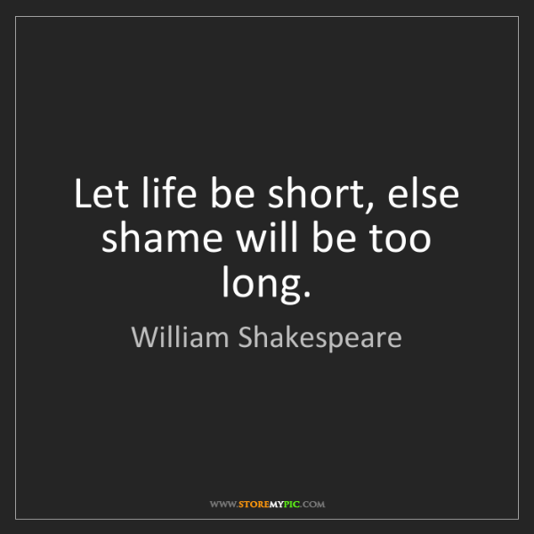 William Shakespeare: Let life be short, else shame will be too long.
